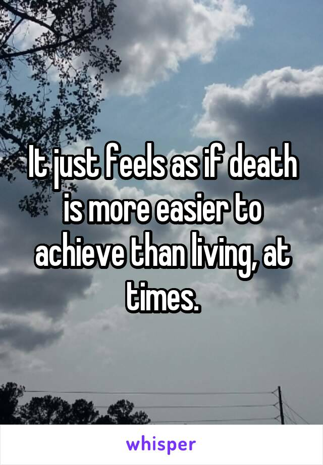 It just feels as if death is more easier to achieve than living, at times.