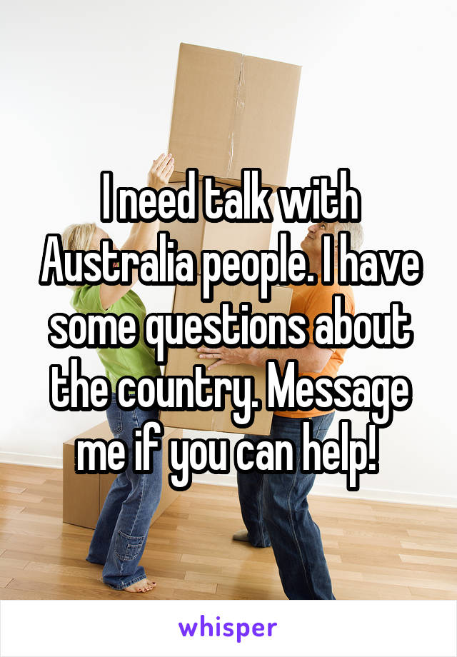 I need talk with Australia people. I have some questions about the country. Message me if you can help!