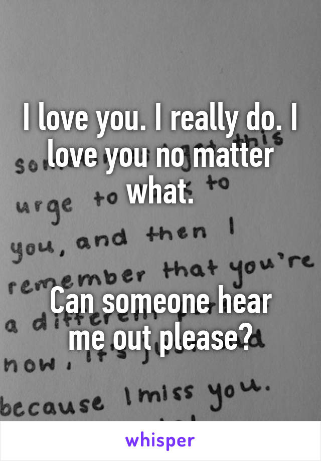 I love you. I really do. I love you no matter what.   Can someone hear me out please?