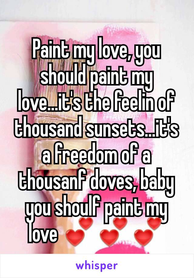 Paint my love, you should paint my love...it's the feelin of thousand sunsets...it's a freedom of a thousanf doves, baby you shoulf paint my love 💕💕💕