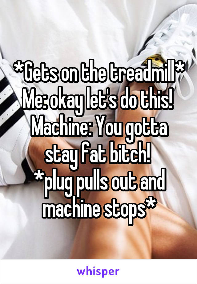 *Gets on the treadmill* Me: okay let's do this!  Machine: You gotta stay fat bitch!  *plug pulls out and machine stops*
