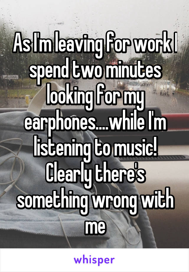 As I'm leaving for work I spend two minutes looking for my earphones....while I'm listening to music! Clearly there's something wrong with me
