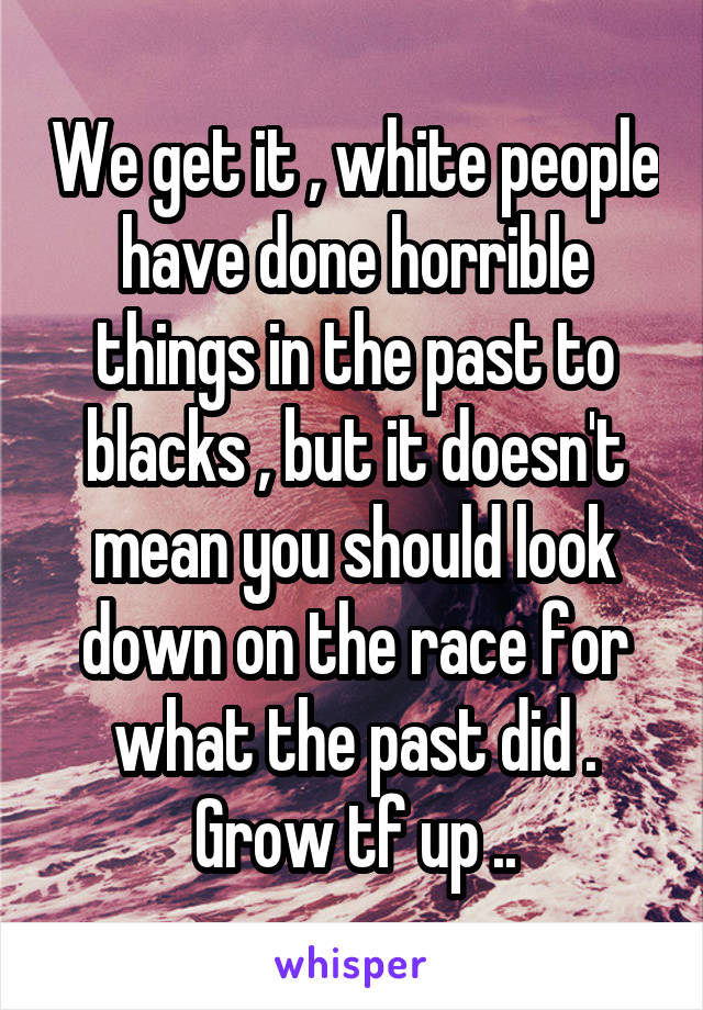 We get it , white people have done horrible things in the past to blacks , but it doesn't mean you should look down on the race for what the past did . Grow tf up ..