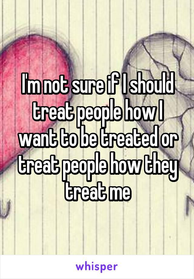 I'm not sure if I should treat people how I want to be treated or treat people how they treat me