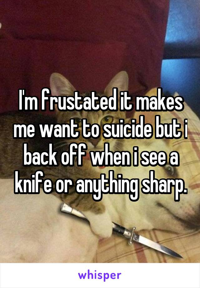 I'm frustated it makes me want to suicide but i back off when i see a knife or anything sharp.