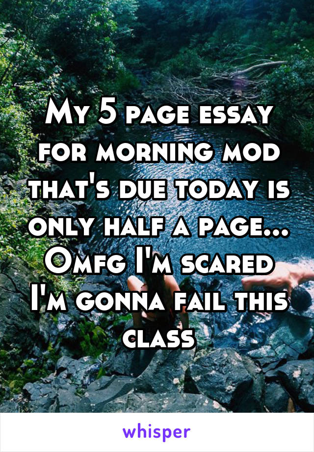My 5 page essay for morning mod that's due today is only half a page... Omfg I'm scared I'm gonna fail this class