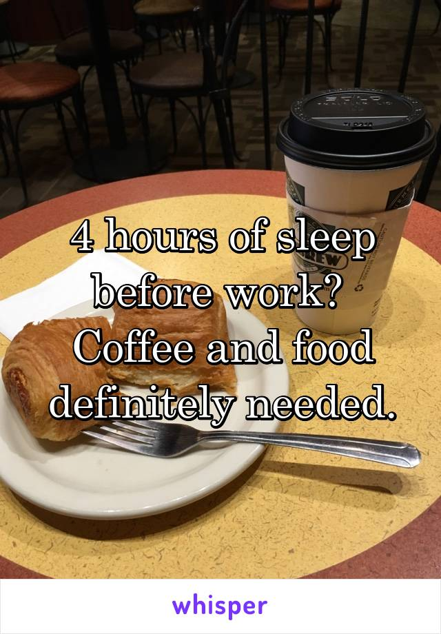 4 hours of sleep before work?  Coffee and food definitely needed.