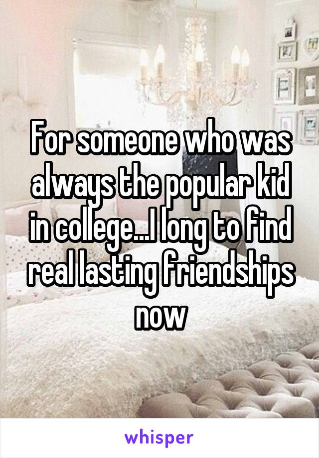 For someone who was always the popular kid in college...I long to find real lasting friendships now