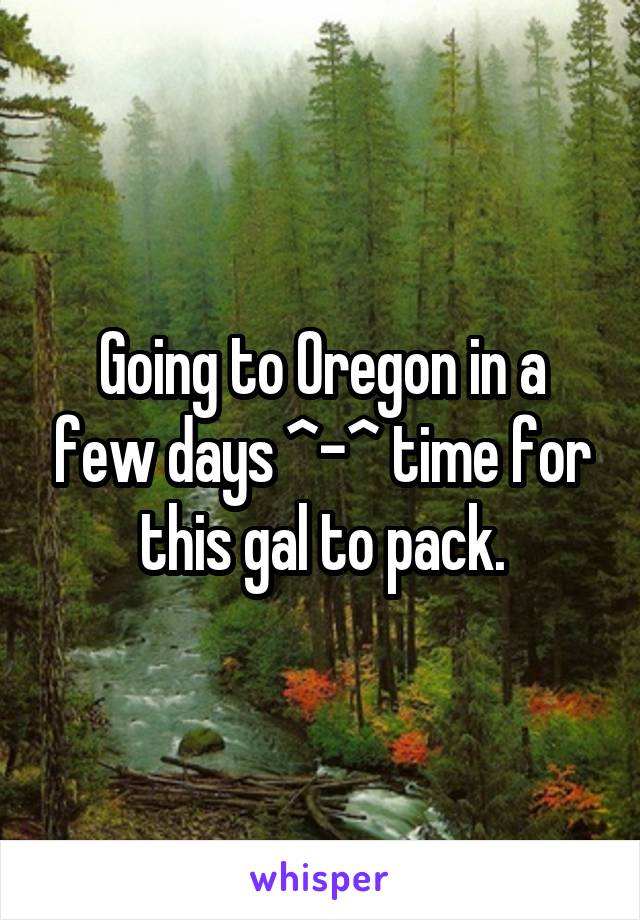 Going to Oregon in a few days ^-^ time for this gal to pack.