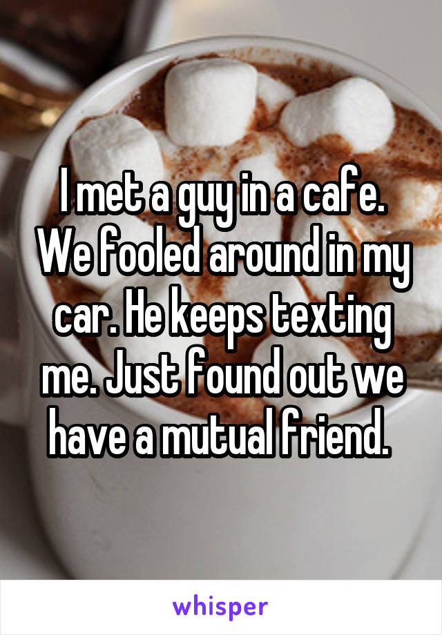 I met a guy in a cafe. We fooled around in my car. He keeps texting me. Just found out we have a mutual friend.