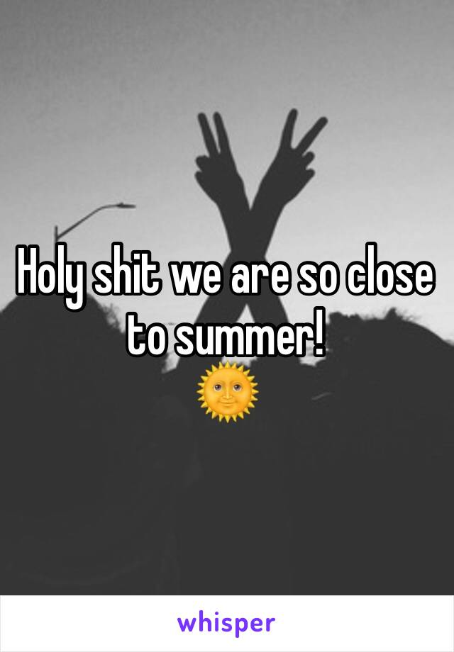 Holy shit we are so close to summer! 🌞