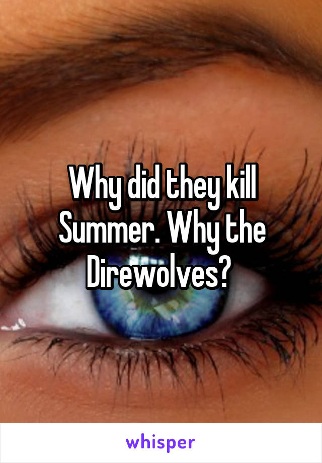 Why did they kill Summer. Why the Direwolves?