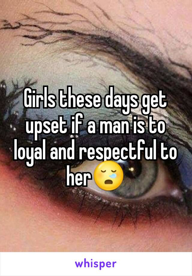Girls these days get upset if a man is to loyal and respectful to her😪