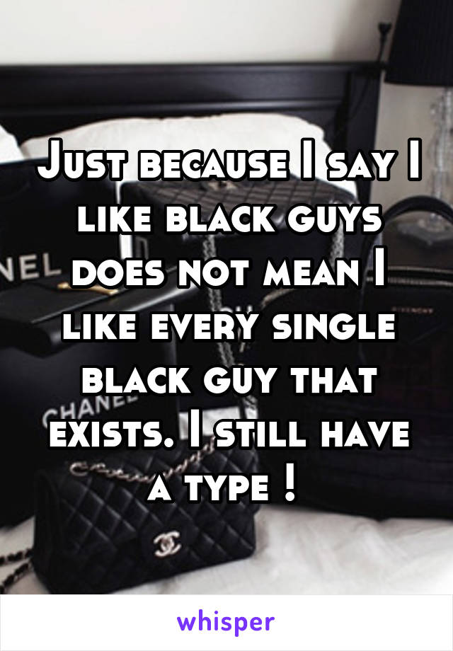 Just because I say I like black guys does not mean I like every single black guy that exists. I still have a type !