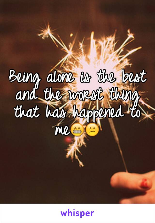 Being alone is the best and the worst thing that has happened to me😁😕