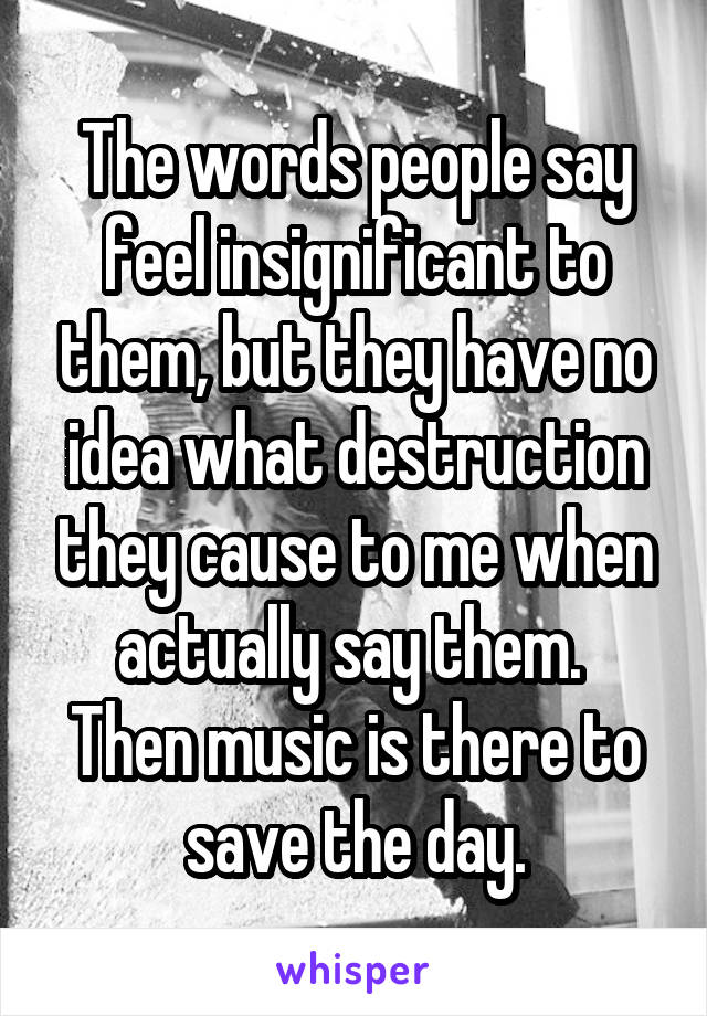 The words people say feel insignificant to them, but they have no idea what destruction they cause to me when actually say them.  Then music is there to save the day.