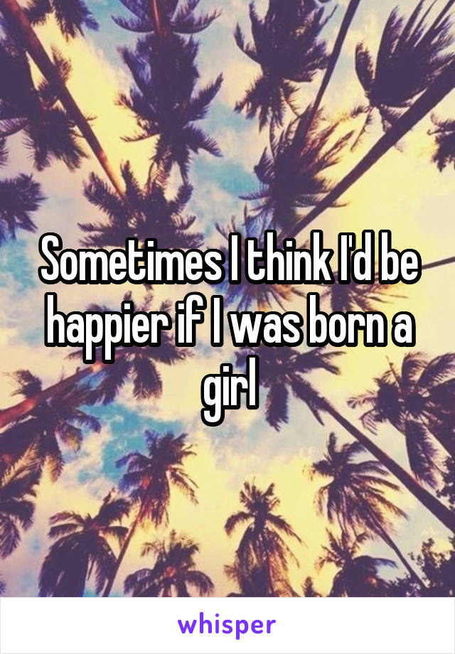 Sometimes I think I'd be happier if I was born a girl