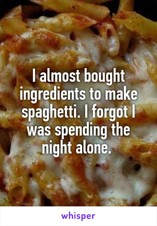 I almost bought ingredients to make spaghetti. I forgot I was spending the night alone.
