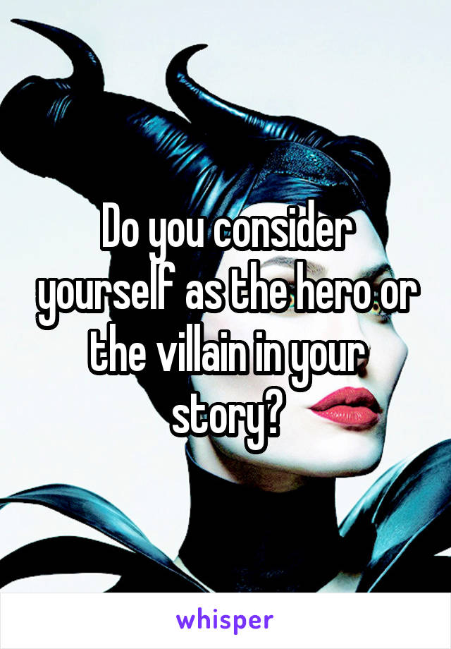 Do you consider yourself as the hero or the villain in your story?
