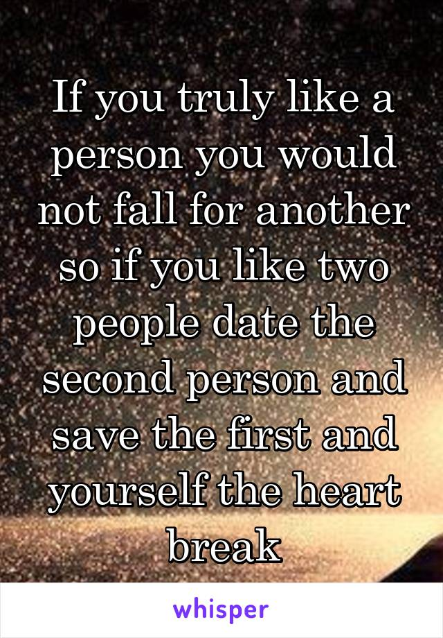 If you truly like a person you would not fall for another so if you like two people date the second person and save the first and yourself the heart break