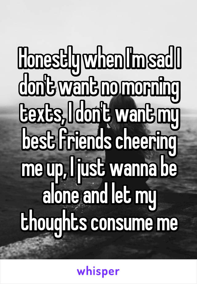 Honestly when I'm sad I don't want no morning texts, I don't want my best friends cheering me up, I just wanna be alone and let my thoughts consume me