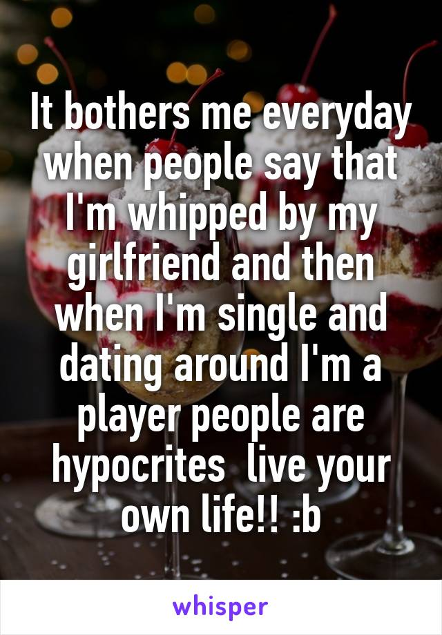It bothers me everyday when people say that I'm whipped by my girlfriend and then when I'm single and dating around I'm a player people are hypocrites  live your own life!! :b