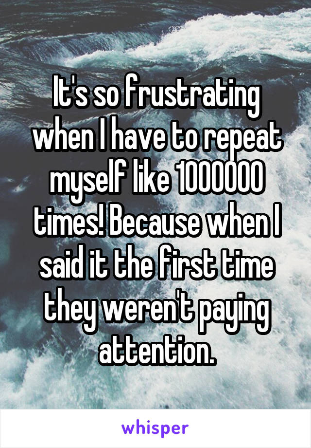 It's so frustrating when I have to repeat myself like 1000000 times! Because when I said it the first time they weren't paying attention.