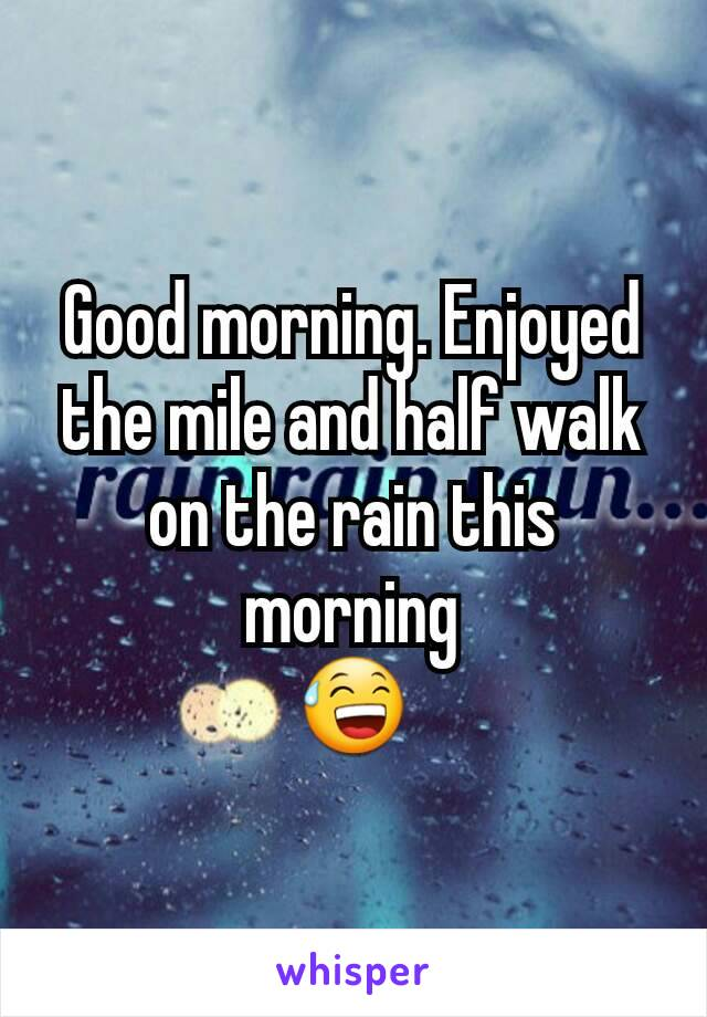 Good morning. Enjoyed the mile and half walk on the rain this morning 😅