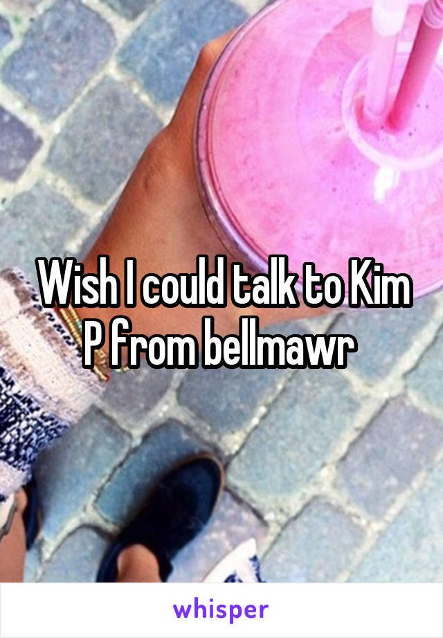 Wish I could talk to Kim P from bellmawr
