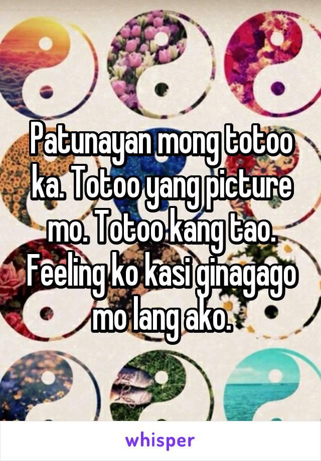 Patunayan mong totoo ka. Totoo yang picture mo. Totoo kang tao. Feeling ko kasi ginagago mo lang ako.