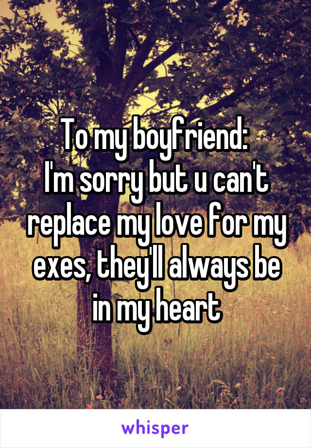 To my boyfriend:  I'm sorry but u can't replace my love for my exes, they'll always be in my heart