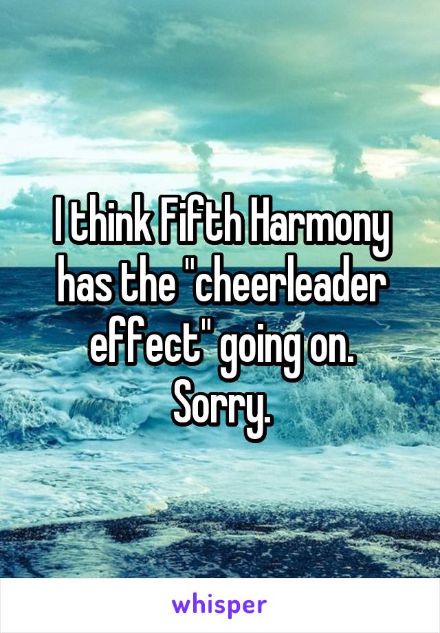 """I think Fifth Harmony has the """"cheerleader effect"""" going on. Sorry."""