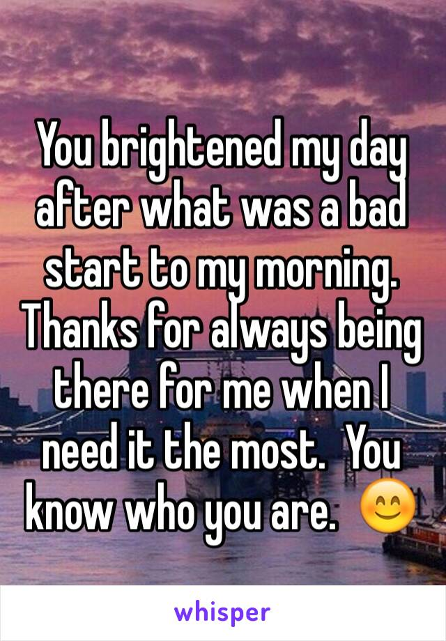 You brightened my day after what was a bad start to my morning.  Thanks for always being there for me when I need it the most.  You know who you are.  😊
