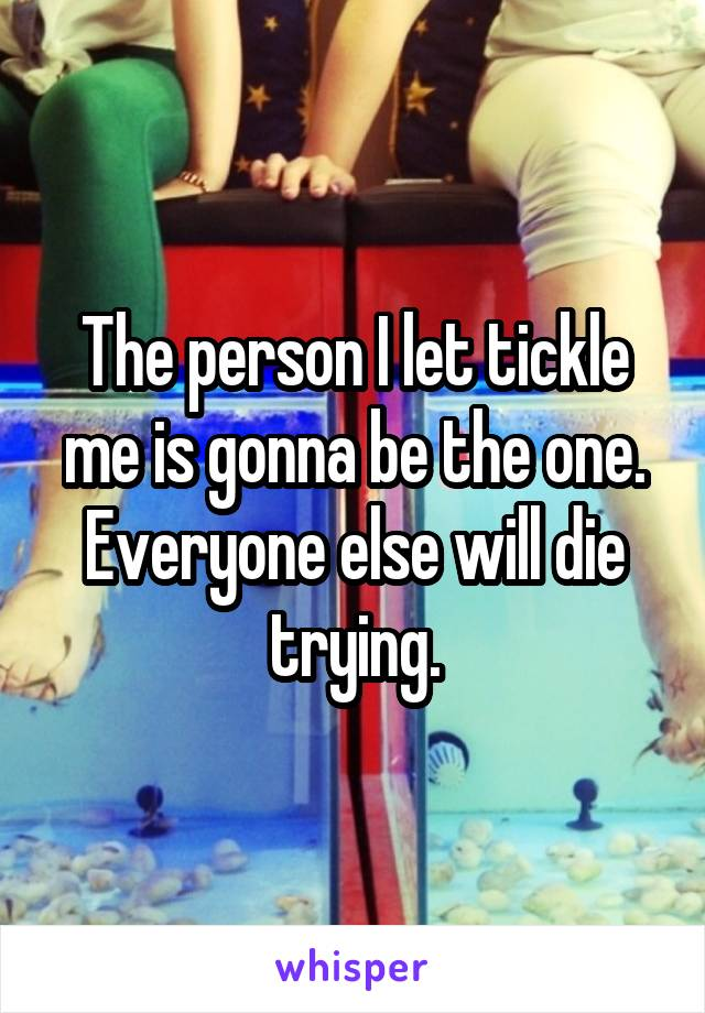 The person I let tickle me is gonna be the one. Everyone else will die trying.