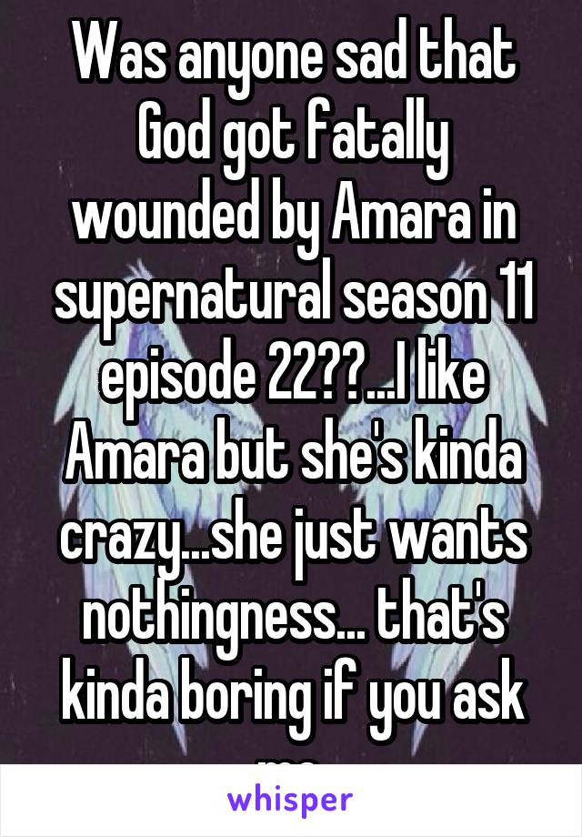 Was anyone sad that God got fatally wounded by Amara in supernatural season 11 episode 22??...I like Amara but she's kinda crazy...she just wants nothingness... that's kinda boring if you ask me.
