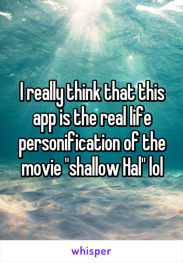 """I really think that this app is the real life personification of the movie """"shallow Hal"""" lol"""