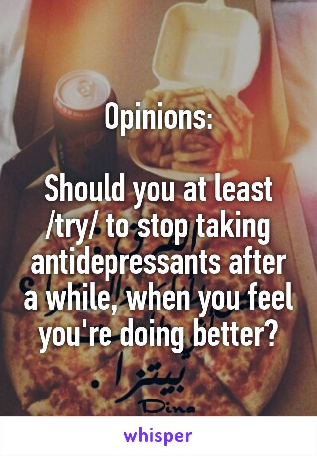 Opinions:  Should you at least /try/ to stop taking antidepressants after a while, when you feel you're doing better?