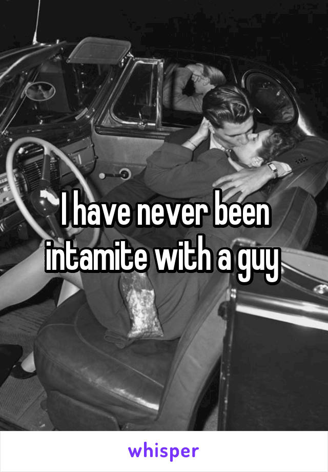 I have never been intamite with a guy