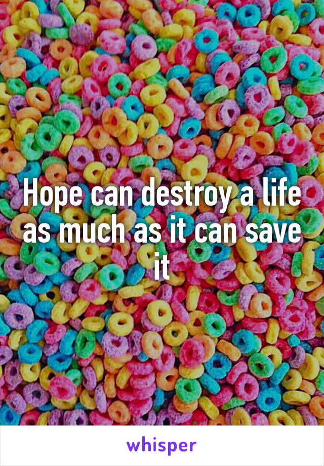 Hope can destroy a life as much as it can save it