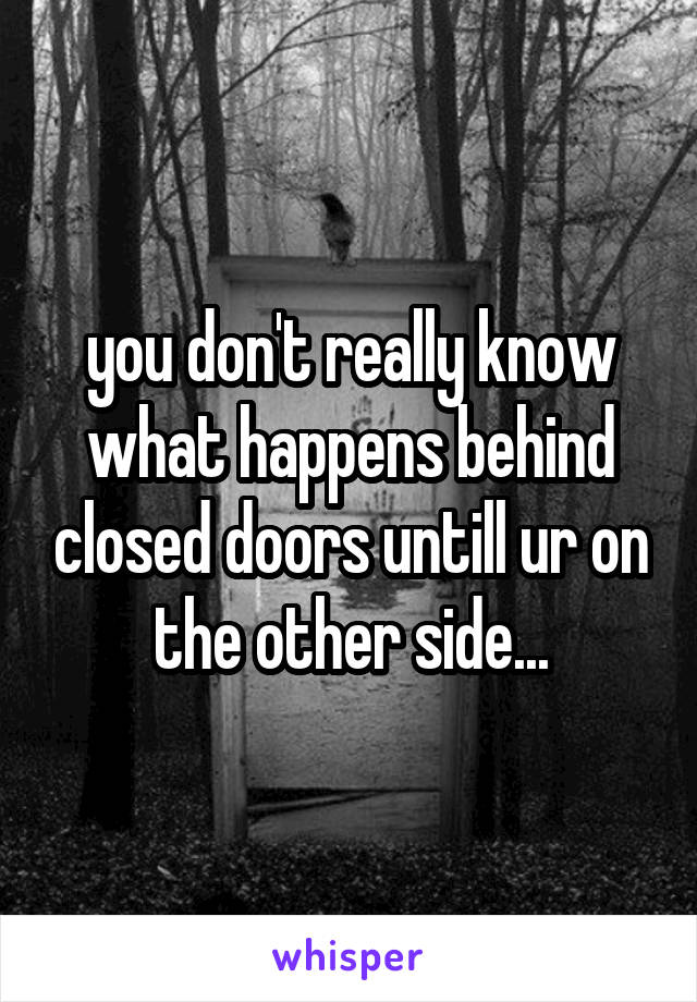 you don't really know what happens behind closed doors untill ur on the other side...