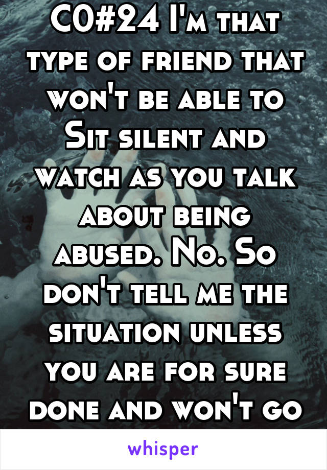 C0#24 I'm that type of friend that won't be able to Sit silent and watch as you talk about being abused. No. So don't tell me the situation unless you are for sure done and won't go back