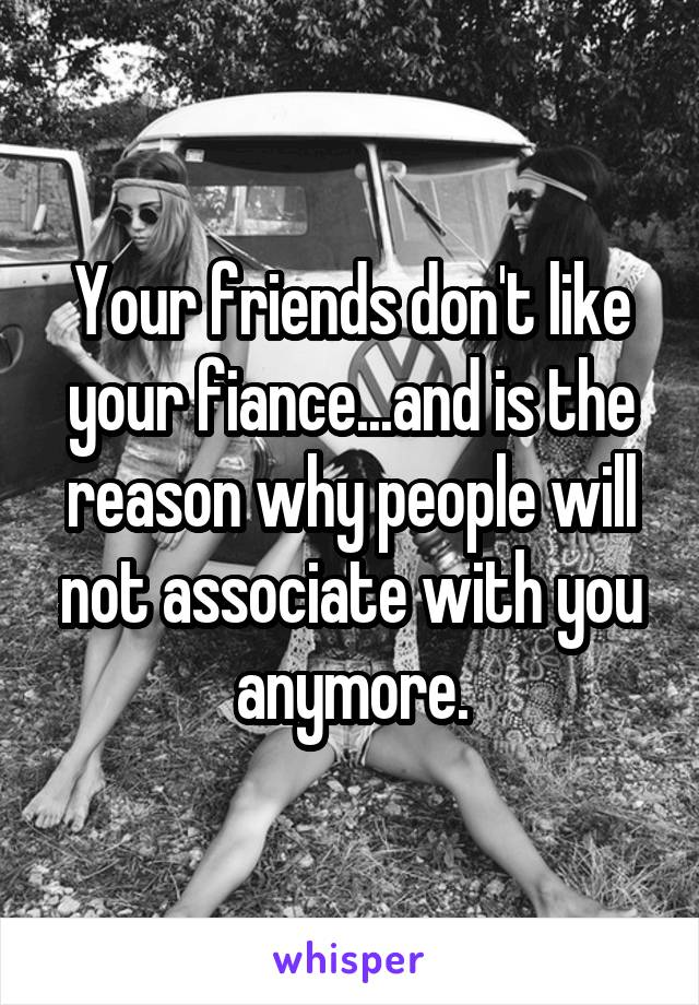 Your friends don't like your fiance...and is the reason why people will not associate with you anymore.