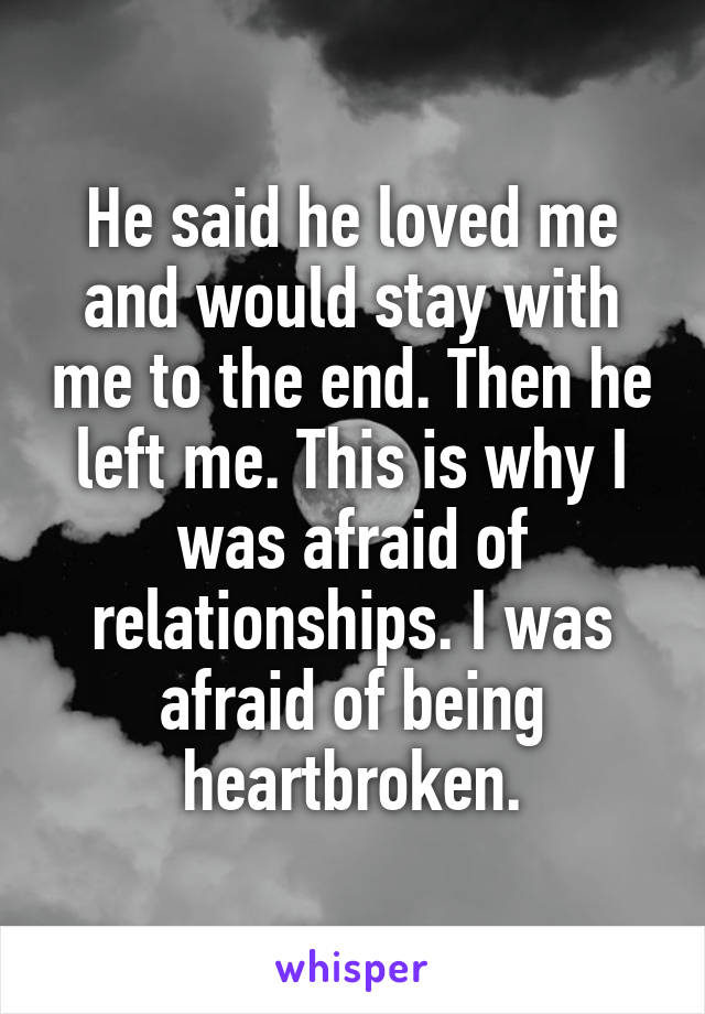 He said he loved me and would stay with me to the end. Then he left me. This is why I was afraid of relationships. I was afraid of being heartbroken.