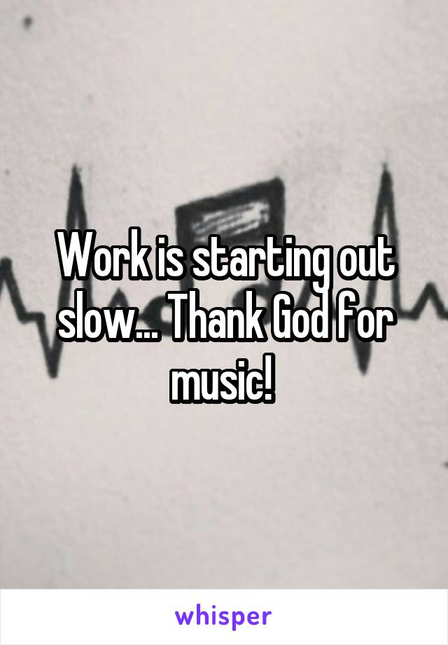 Work is starting out slow... Thank God for music!