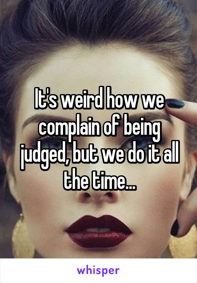 It's weird how we complain of being judged, but we do it all the time...
