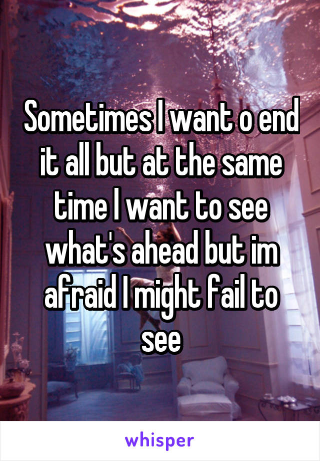 Sometimes I want o end it all but at the same time I want to see what's ahead but im afraid I might fail to see