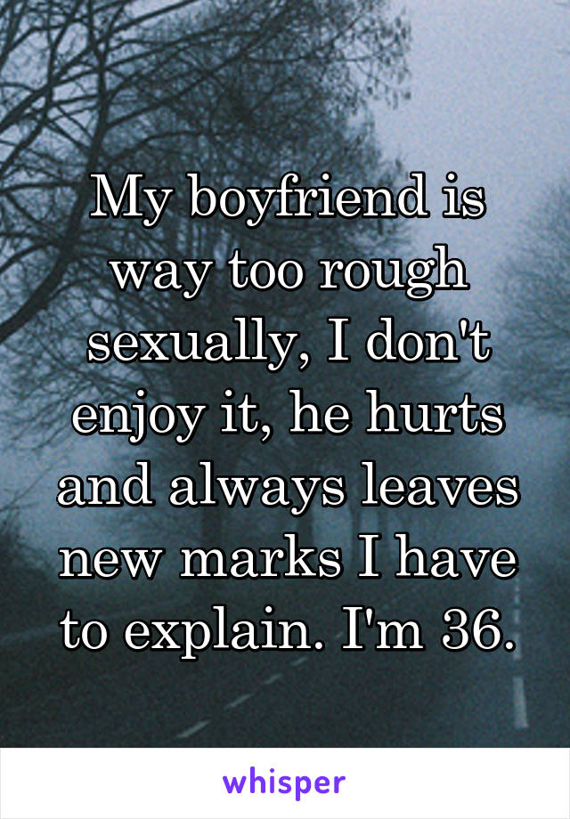 My boyfriend is way too rough sexually, I don't enjoy it, he hurts and always leaves new marks I have to explain. I'm 36.
