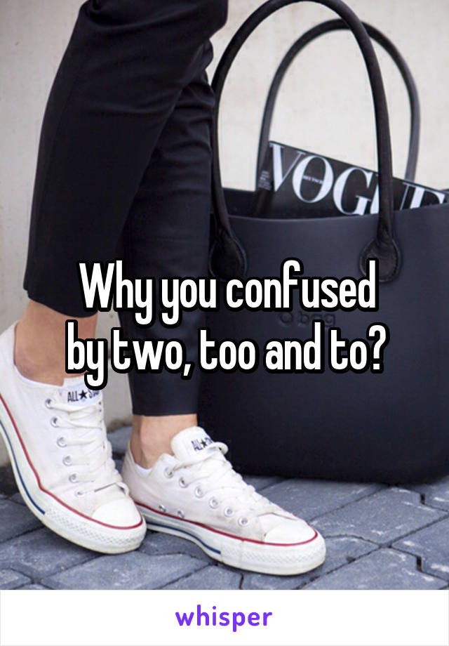Why you confused by two, too and to?