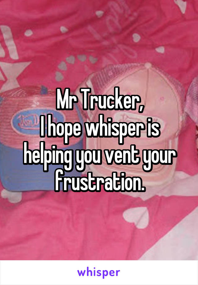 Mr Trucker, I hope whisper is helping you vent your frustration.