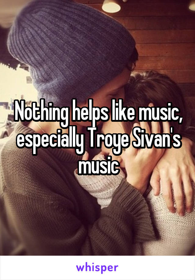 Nothing helps like music, especially Troye Sivan's music